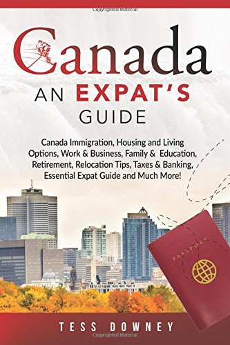 Canada: Canada Immigration, Housing and Living Options, Work & Business, Family &  Education, Retirement, Relocation Tips, Taxes & Banking, Essential Expat Guide and Much More! An Expat's Guide