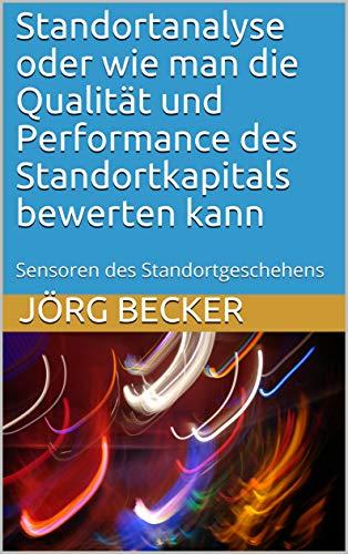 Standortanalyse oder wie man die Qualität und Performance des Standortkapitals bewerten kann: Sensoren des Standortgeschehens (German Edition) (Qualität-mens)