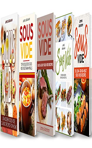 Sous Vide: 5 Books in 1- Modern Sous Vide recipes for Home+ Sous Vide Vegetarian meals+ Quick and Easy Sous Vide recipes+ Sous Vide French recipes+  Sous Vide low or no-heat recipes by James Abraham