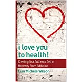 I Love You to Health!: Creating Your Authentic Self in Recovery From Addiction