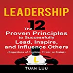 Leadership: The 12 Proven Principles to Successfully Lead, Inspire, and Influence Others (Regardless of Position, Power, or Status) | Tuan Luu