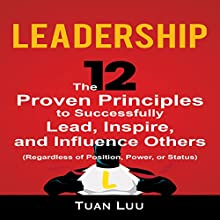 Leadership: The 12 Proven Principles to Successfully Lead, Inspire, and Influence Others (Regardless of Position, Power, or Status) Audiobook by Tuan Luu Narrated by Erich Bailey