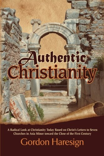 Download Authentic Christianity: A Radical Look at Christianity Today Based on Christ's Letters to Seven Churches in Asia Minor Toward the Close of the First Century PDF