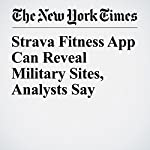 Strava Fitness App Can Reveal Military Sites, Analysts Say | Richard Pérez Peña,Matthew Rosenberg