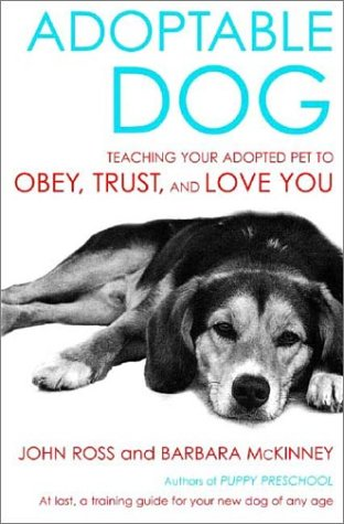 Adoptable Dog: Teaching Your Adopted Pet to Obey, Trust, and Love You -