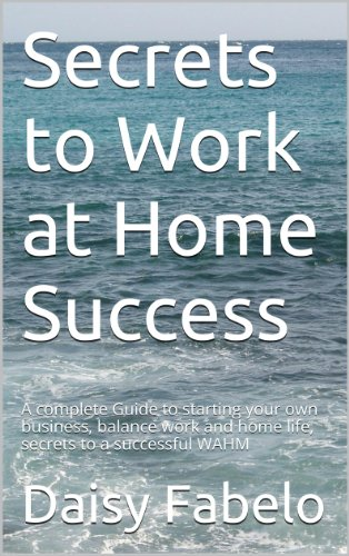Secrets to Work at Home Success: A complete Guide to starting your own business, balance work and home life, secrets to a successful WAHM
