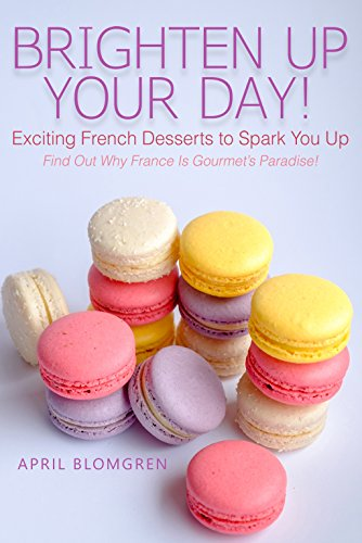 Brighten Up Your Day!: Exciting French Desserts to Spark You Up - Find Out Why France Is Gourmet's Paradise!