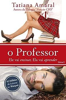 O Professor - Ele vai ensinar, ela vai aprender - Série O Professor - Livro 1 (Portuguese Edition) by [Amaral, Tatiana]