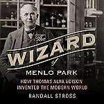 The Wizard of Menlo Park: How Thomas Alva Edison Invented the Modern World | Randall E. Stross