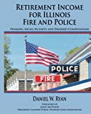 Retirement Income for Illinois Fire and Police (Updated for 2017): Pensions, Social Security, and Deferred Compensation
