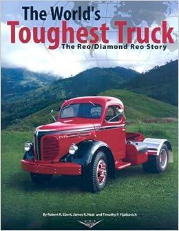 The Worlds Toughest Truck The Reo/Diamond Reo Story: Robert