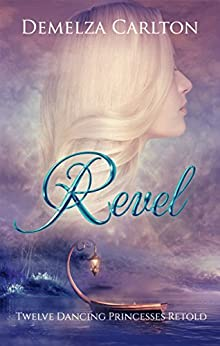 Revel: Twelve Dancing Princesses Retold (Romance a Medieval Fairytale Book 4) by [Carlton, Demelza]