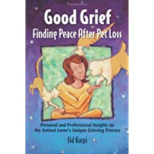 Good Grief: Finding Peace After Pet Loss: Personal and Professional Insights on the Animal Lover's Unique Grieving Process