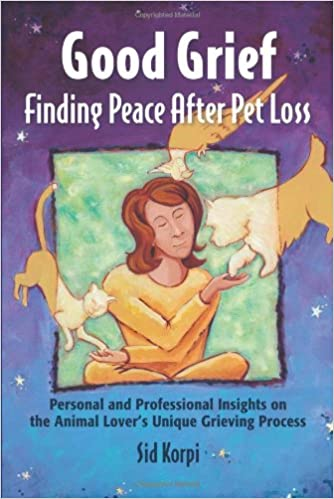 Good Grief: Finding Peace After Pet Loss: Personal and Professional Insights on the Animal Lovers Unique Grieving Process