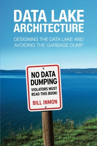 Data Lake Architecture: Designing the Data Lake and Avoiding the Garbage Dump by Technics Publications LLC