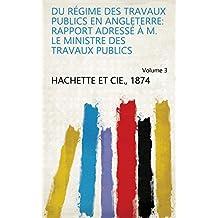 Du régime des travaux publics en Angleterre: rapport adressé à M. le ministre des travaux publics Volume 3 (French Edition)
