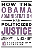 How the Obama Administration has Politicized Justice: Reflections on Politics, Liberty, and the State (Encounter Broadsides)