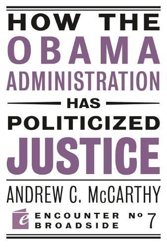 Book cover from How the Obama Administration has Politicized Justice: Reflections on Politics, Liberty, and the State (Encounter Broadsides) by Andrew C McCarthy