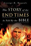 The Story of the End Times As Told by the Bible, George R. Begault, 1615790764