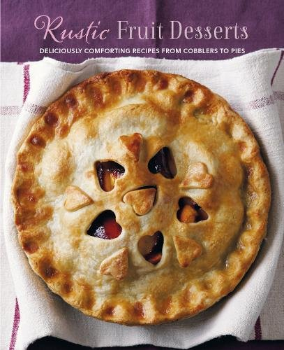 Rustic Fruit Desserts: Deliciously comforting recipes from cobblers to pies