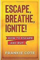 ESCAPE, BREATHE, IGNITE!: How to escape any rut. Paperback