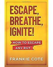 ESCAPE, BREATHE, IGNITE!: How to escape any rut.