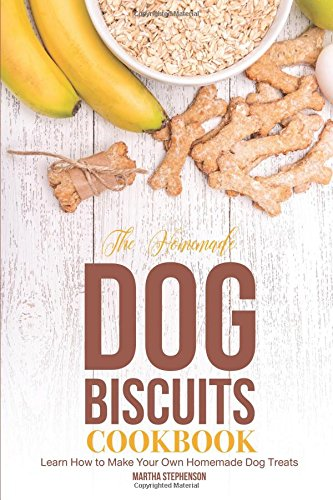 The Homemade Dog Biscuits Cookbook: Learn How to Make Your Own Homemade Dog Treats by Martha Stephenson