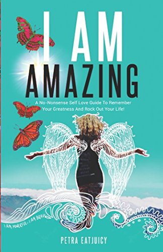 I AM AMAZING: Self Love Guide To Remember Your Greatness & Rock Out Your Life! Empower Yourself, Feel Happier, Heal Your Body & Become Your Own Best Friend. Remember Your Power Cuz You are worth it! pdf