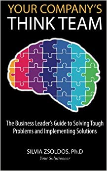 Your Company's ThinkTeam: The Business Leader's Guide to Solving Tough Problems and Implementing the Solutions (Volume 1)