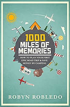 1000 Miles of Memories: How To Plan Your First Epic Road Trip & Save Money By Camping by [Robledo, Robyn]