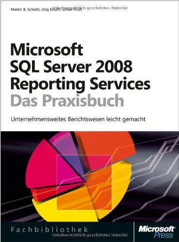 Microsoft SQL Server 2008 Reporting Services - Das Praxisbuch: Unternehmensweites Berichtswesen leicht gemacht
