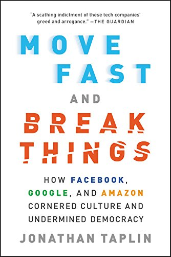 Move Fast and Break Things: How Facebook, Google, and Amazon Cornered Culture and Undermined Demo…