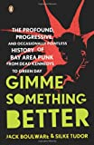 jack boulware - Gimme Something Better: The Profound, Progressive, and Occasionally Pointless History of Bay Area Punk from Dead Kennedys to Green Day