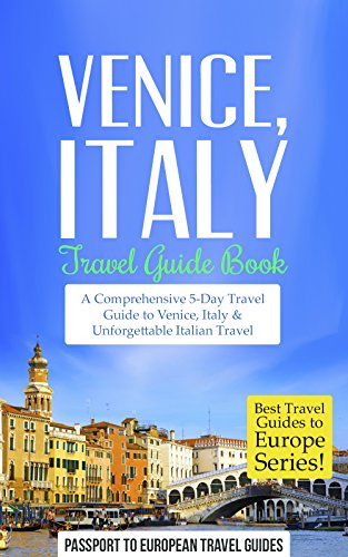 Venice Travel Guide: Venice, Italy: Travel Guide Book—A Comprehensive 5-Day Travel Guide to Venice, Italy & Unforgettable Italian Travel (Best Travel Guides to Europe Series Book 4
