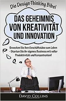 Die Design Thinking Bibel: Das Geheimnis von Kreativität und Innovation: Erwecken Sie ihre Geschäftsidee zum Leben - Starten Sie ihr eigenes Business ... Design Thinking, Ideen, kreativ, Erfindungen)