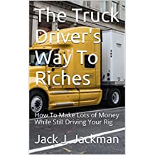 The Truck Driver's Way To Riches: How To Make Lots of Money While Still Driving Your Rig (The Little Guys Way To Riches Book 3)