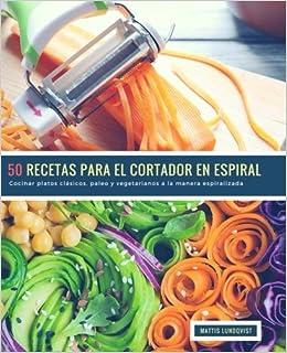 50 Recetas para el Cortador en Espiral: Cocinar platos clásicos, paleo y vegetarianos a la manera espiralizada (Volume 1) (Spanish Edition): Mattis ...