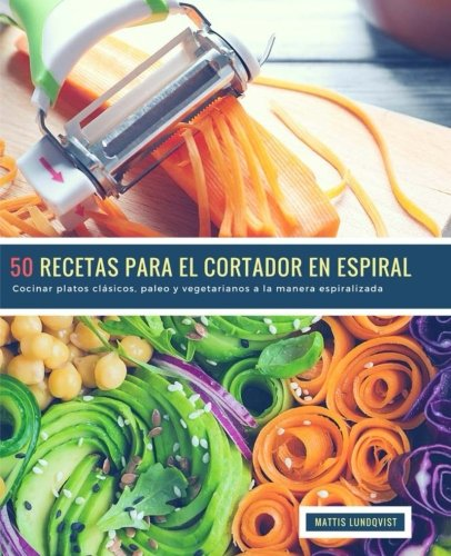 50 Recetas para el Cortador en Espiral: Cocinar platos clásicos, paleo y vegetarianos a la manera espiralizada (Volume 1) (Spanish Edition) by Mattis Lundqviqst