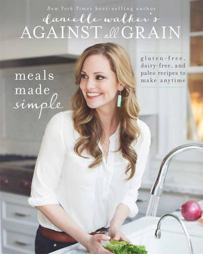 Danielle Walker's Against All Grain: Meals Made Simple: Gluten-Free, Dairy-Free, and Paleo Recipes to Make Anytime (Best Non Dairy Recipes)