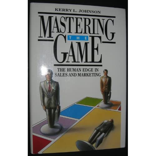 Mastering the Game: The Human Edge in Sales and Marketing Kerry L. Johnson