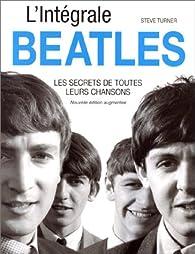 L'intégrale Beatles : Les Secrets de toutes leurs chansons, nouvelle édition augmentée par Steve Turner