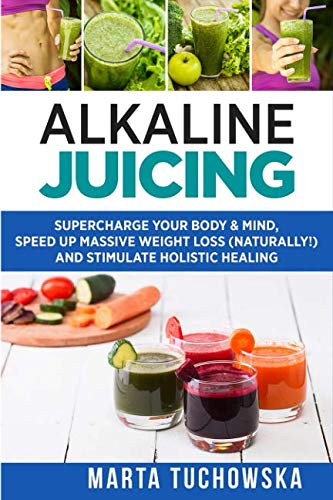 Alkaline Juicing: Supercharge Your Body & Mind, Speed Up Massive Weight Loss (Naturally!), and Stimulate Holistic Healing (Alkaline Drinks, Alkaline Diet for Beginners)