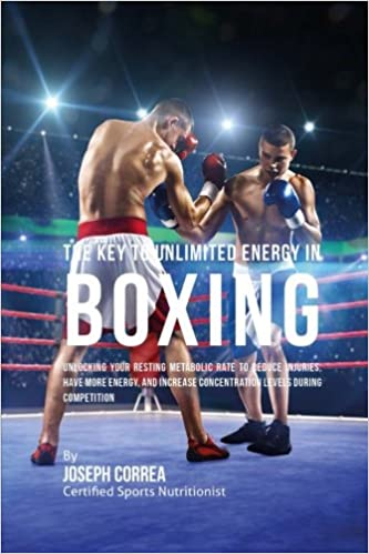 The Key to Unlimited Energy in Boxing: Unlocking Your Resting Metabolic Rate to Reduce Injuries, Have More Energy, and Increase Concentration Levels during Competition