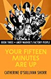 Your Fifteen Minutes Are Up (Andy Warhol's Factory People Book 3)
