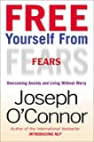 Free Yourself From Fears: Overcoming Anxiety and Living Without Worry