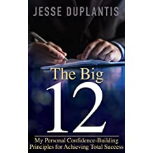 The Big 12: My Personal Confidence-Building Principles for Achieving Total Success