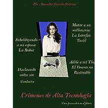 Crímenes de Alta Tecnología: La Interfaz Tactil, La Robot, El Veneno no Rastreable, Hackeando Autos sin Conductor.   (Spanish Edition)