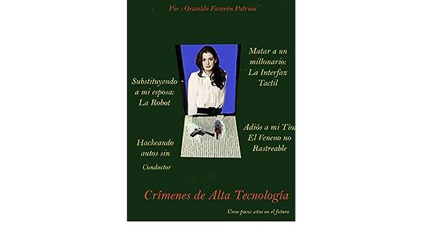 Crímenes de Alta Tecnología: La Interfaz Tactil, La Robot, El Veneno no Rastreable, Hackeando Autos sin Conductor. (Spanish Edition), Oswaldo Enrique ...