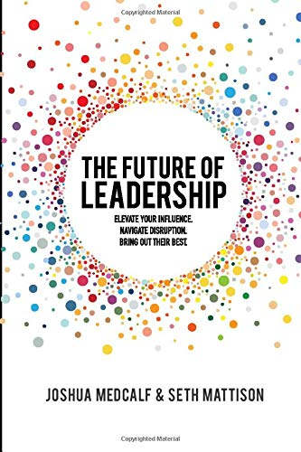 The Future of Leadership: Elevate your influence. Navigate disruption. Bring out their best.