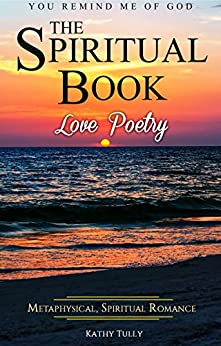 Love Poetry - The Spiritual Book: A Metaphysical Spiritual Romance. You Remind Me of God. (How to Find God in the Ups and Downs of Everyday Life) by [Tully, Kathy]
